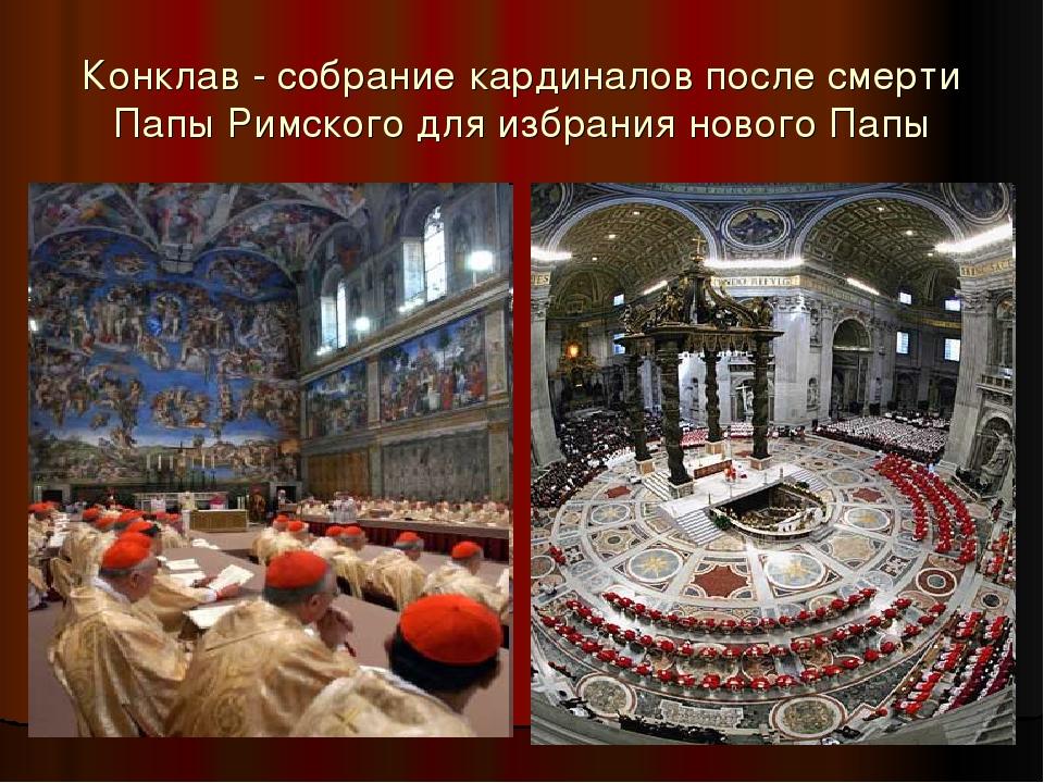 Конклав - собрание кардиналов после смерти Папы Римского для избрания нового...
