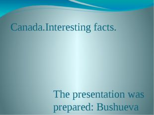 Canada.Interesting facts. The presentation was prepared: Bushueva Dasha 7c