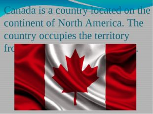 Canada is a country located on the continent of North America. The country oc