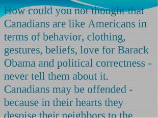 How could you not thought that Canadians are like Americans in terms of behav
