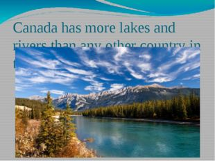 Canada has more lakes and rivers than any other country in the world