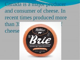 Canada is a major producer and consumer of cheese. In recent times produced m