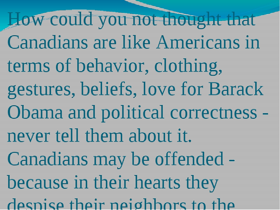 How could you not thought that Canadians are like Americans in terms of behav...