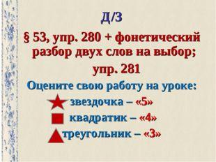 Д/З § 53, упр. 280 + фонетический разбор двух слов на выбор; упр. 281 Оцените