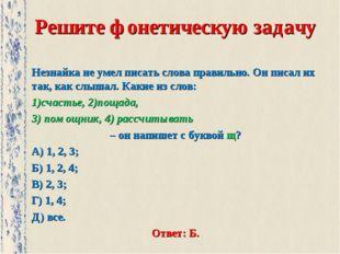 Решите фонетическую задачу Незнайка не умел писать слова правильно. Он писал
