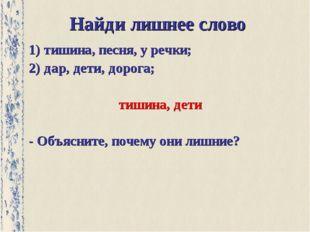 Найди лишнее слово 1) тишина, песня, у речки; 2) дар, дети, дорога; тишина, д
