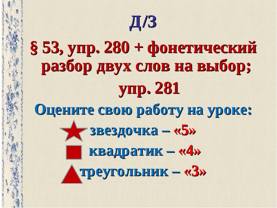 Д/З § 53, упр. 280 + фонетический разбор двух слов на выбор; упр. 281 Оцените...