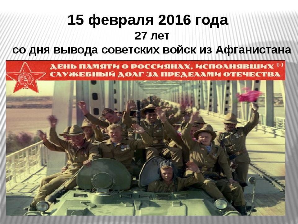 15 февраля 2016 года 27 лет со дня вывода советских войск из Афганистана