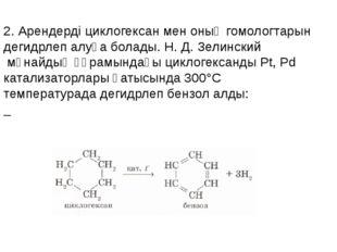 2. Арендерді циклогексан мен оның гомологтарын дегидрлеп алуға болады.Н. Д.