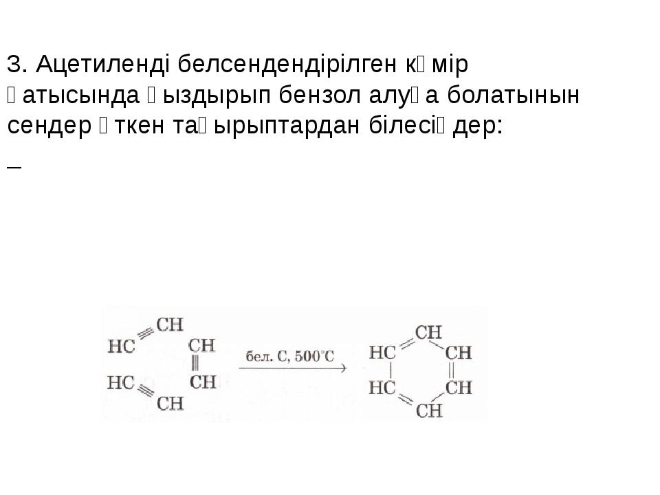 3. Ацетиленді белсендендірілген көмір қатысында қыздырып бензол алуға болатын...