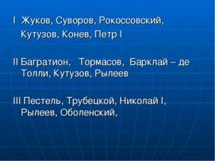 I Жуков, Суворов, Рокоссовский, Кутузов, Конев, Петр I II Багратион, Тормасов