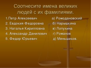 Соотнесите имена великих людей с их фамилиями. 1.Петр Алексеевич а) Ромоданов