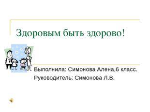 Здоровым быть здорово! Выполнила: Симонова Алена,6 класс. Руководитель: Симон