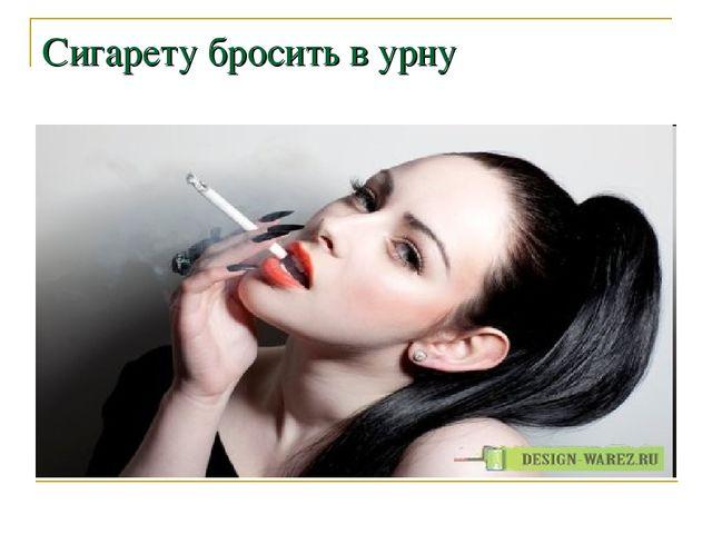 Сигарету бросить в урну