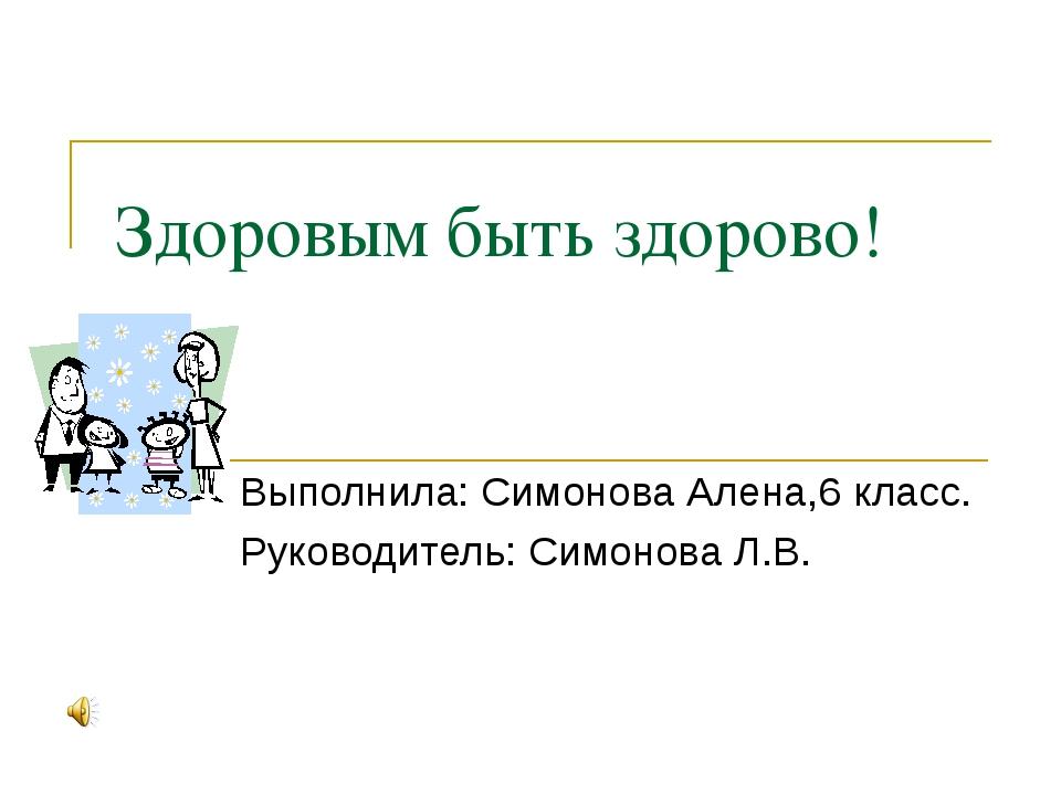 Здоровым быть здорово! Выполнила: Симонова Алена,6 класс. Руководитель: Симон...