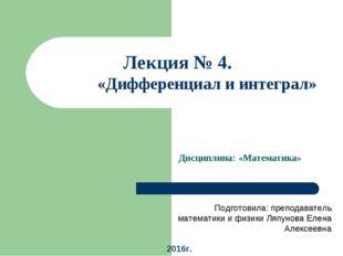 Лекция № 4. Тема: «Дифференциал и интеграл» Дисциплина: «Математика» Подготов