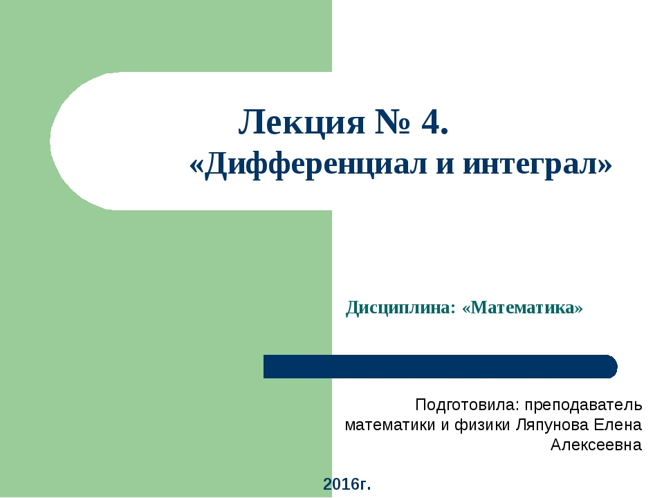 Лекция № 4. Тема: «Дифференциал и интеграл» Дисциплина: «Математика» Подготов...