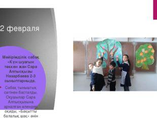 12 февраля Мейірімділік сабақ «Күн шуағын төккен жан Сара Алпысқызы Назарбаев