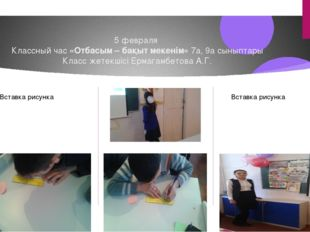 5 февраля Классный час «Отбасым – бақыт мекенім» 7а, 9а сыныптары Класс жетек