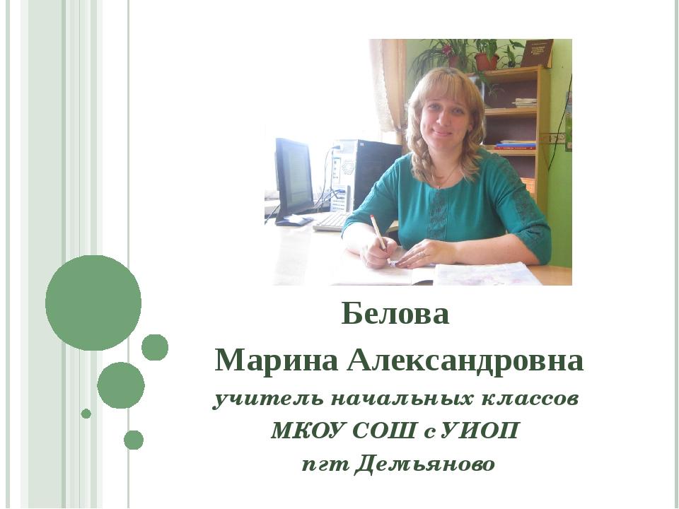 Белова Марина Александровна учитель начальных классов МКОУ СОШ с УИОП пгт Дем...