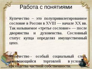 Работа с понятиями Купечество – это полупривилегированное сословие в России в