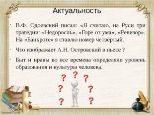 Актуальность В.Ф. Одоевский писал: «Я считаю, на Руси три трагедии: «Недоросл