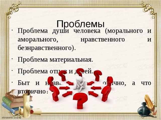 Проблемы Проблема души человека (морального и аморального, нравственного и б...