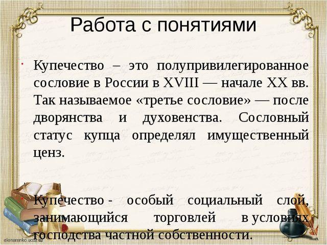 Работа с понятиями Купечество – это полупривилегированное сословие в России в...