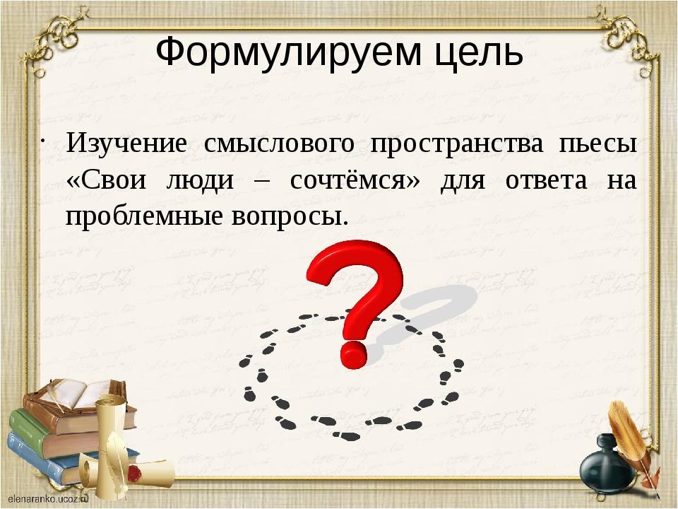 Формулируем цель Изучение смыслового пространства пьесы «Свои люди – сочтёмся...