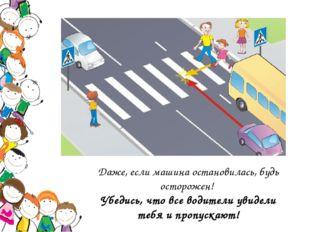 Даже, если машина остановилась, будь осторожен! Убедись, что все водители уви