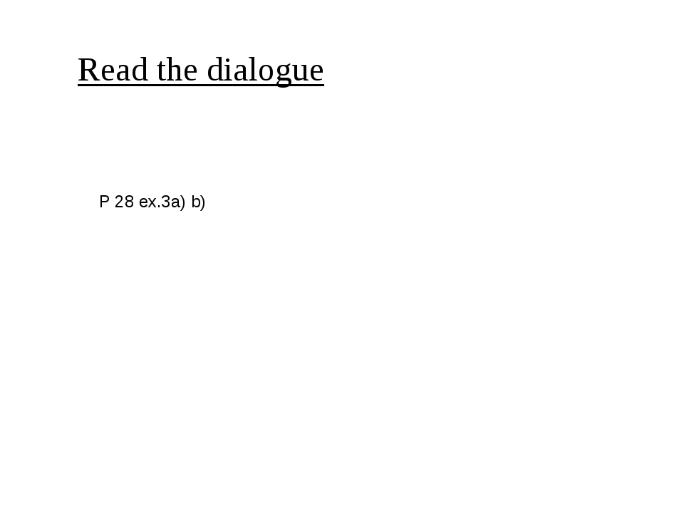 Read the dialogue P 28 ex.3a) b)