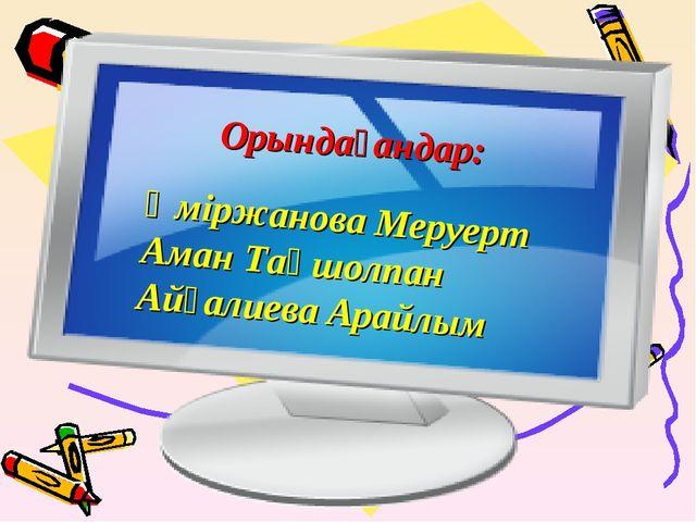 Орындағандар: Әміржанова Меруерт Аман Таңшолпан Айғалиева Арайлым