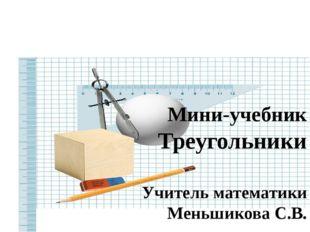 Мини-учебник Треугольники Учитель математики Меньшикова С.В.