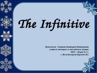 The Infinitive Выполнила: Ушакова Виктория Викторовна, учитель немецкого и ан