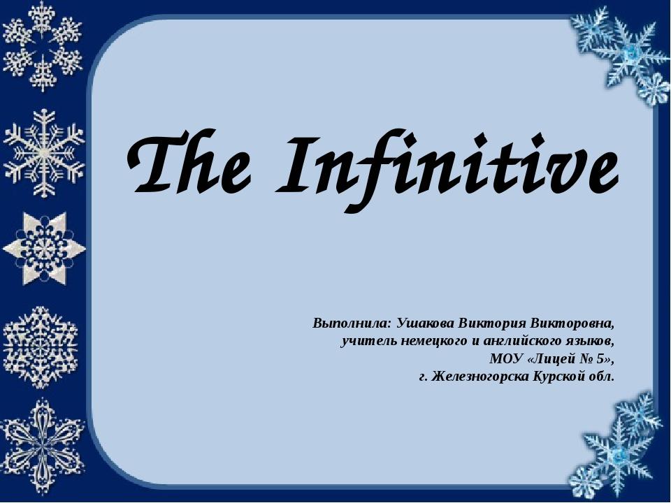 The Infinitive Выполнила: Ушакова Виктория Викторовна, учитель немецкого и ан...