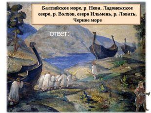 Балтийское море, р. Нева, Ладонежское озеро, р. Волхов, озеро Ильмень, р. Лов