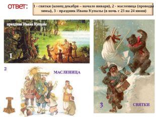 ответ: 1 - святки (конец декабря – начало января), 2 - масленица (проводы зим
