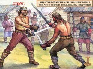 ответ: закругленный кончик меча свидетельствовал о том, что это оружие исполь