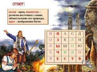 ответ: волхв - жрец, язычество – религия восточных славян, обожествление сил