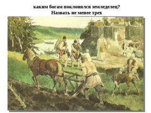 каким богам поклонялся земледелец? Назвать не менее трех