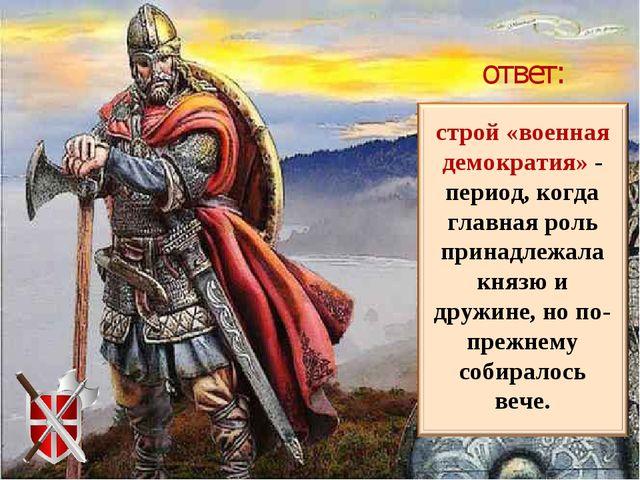 строй «военная демократия» - период, когда главная роль принадлежала князю и...
