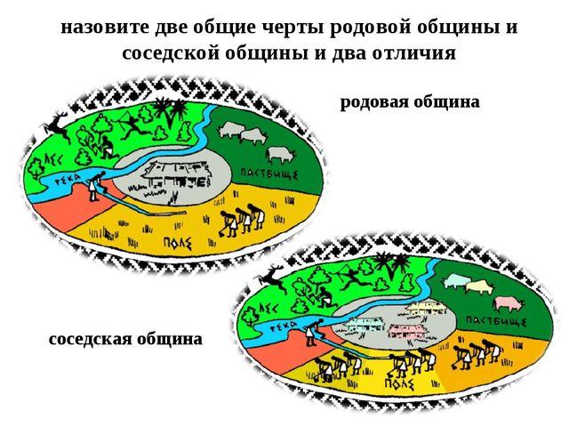 назовите две общие черты родовой общины и соседской общины и два отличия родо...