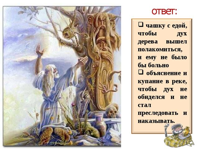 ответ: чашку с едой, чтобы дух дерева вышел полакомиться, и ему не было бы бо...