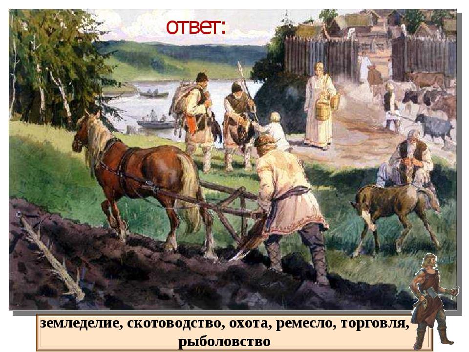ответ: земледелие, скотоводство, охота, ремесло, торговля, рыболовство
