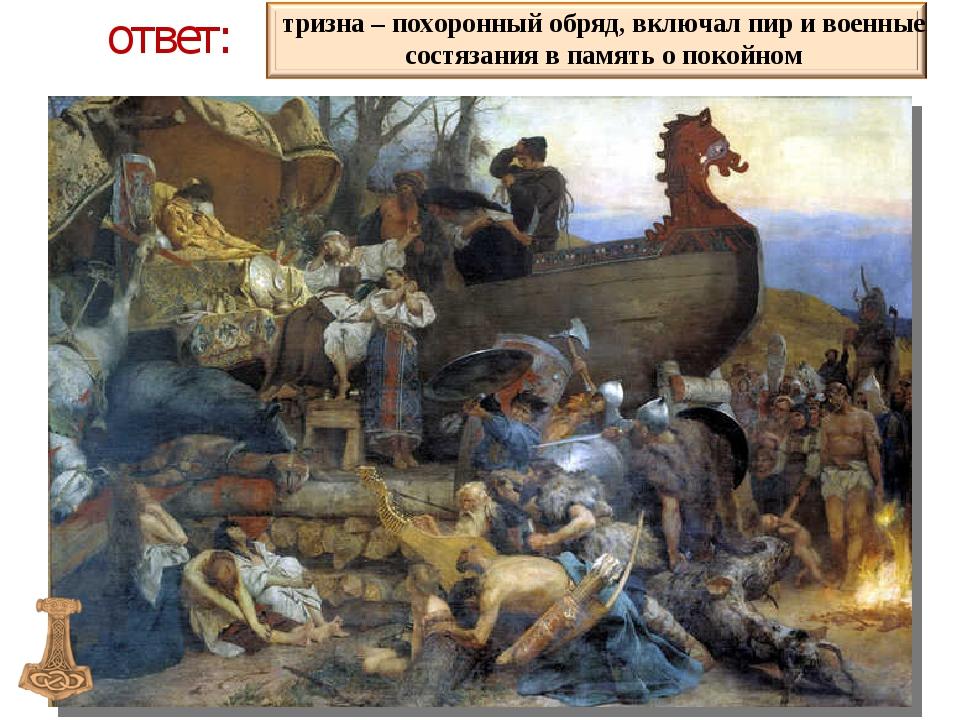 ответ: тризна – похоронный обряд, включал пир и военные состязания в память о...
