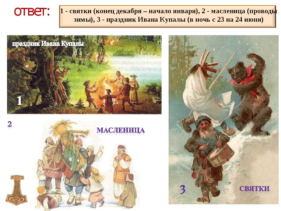 ответ: 1 - святки (конец декабря – начало января), 2 - масленица (проводы зим...
