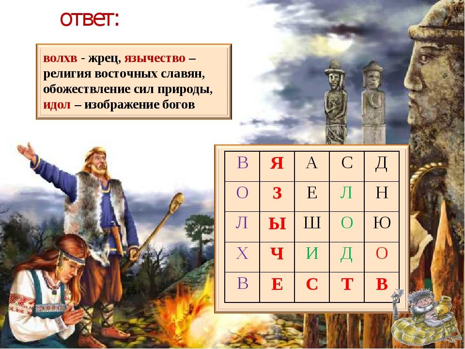 ответ: волхв - жрец, язычество – религия восточных славян, обожествление сил...