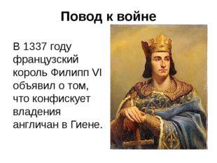 Повод к войне В 1337 году французский король Филипп VI объявил о том, что кон