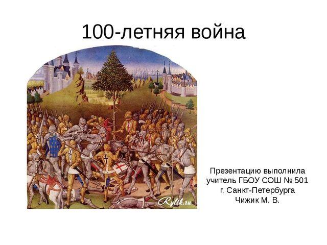100-летняя война Презентацию выполнила учитель ГБОУ СОШ № 501 г. Санкт-Петерб...