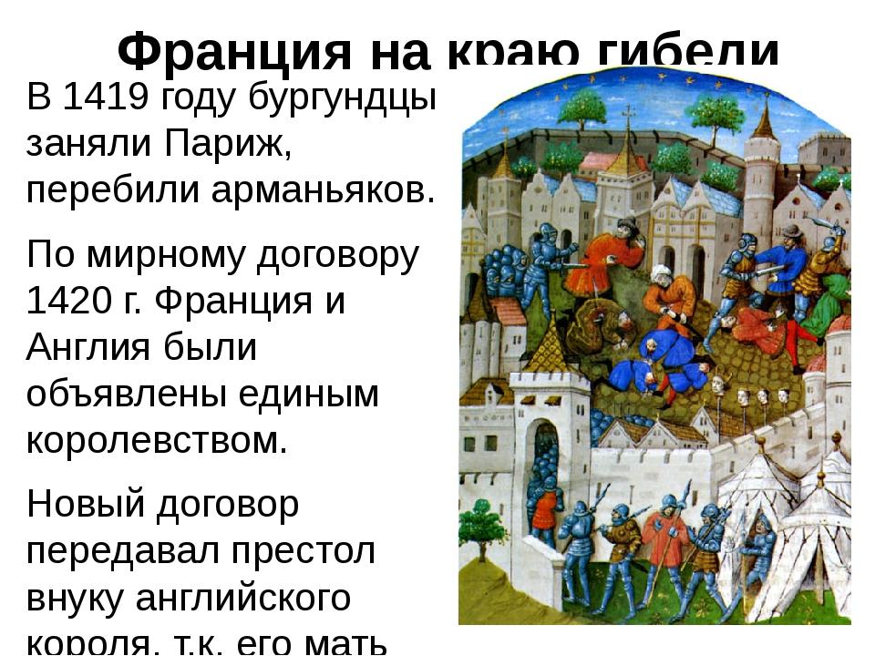 Франция на краю гибели В 1419 году бургундцы заняли Париж, перебили арманьяко...